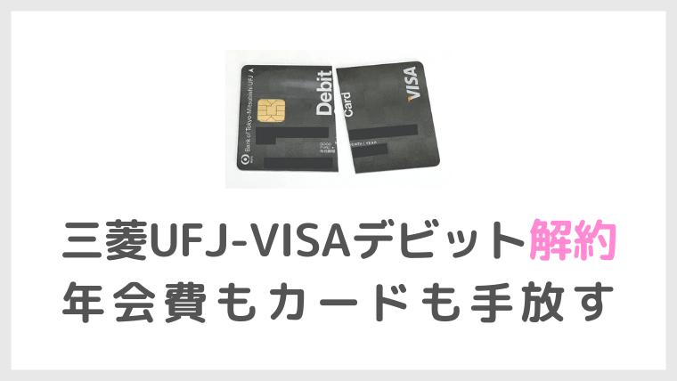 三菱UFJ-VISAデビット解約で年会費もデビットカードも手放す